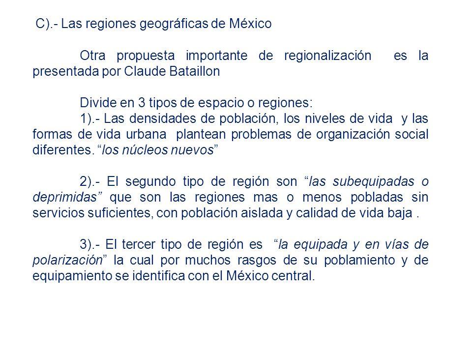 C).- Las regiones geográficas de México Otra propuesta importante de regionalización es la presentada por Claude Bataillon Divide en 3 tipos de espacio o regiones: 1).- Las densidades de población, los niveles de vida y las formas de vida urbana plantean problemas de organización social diferentes.