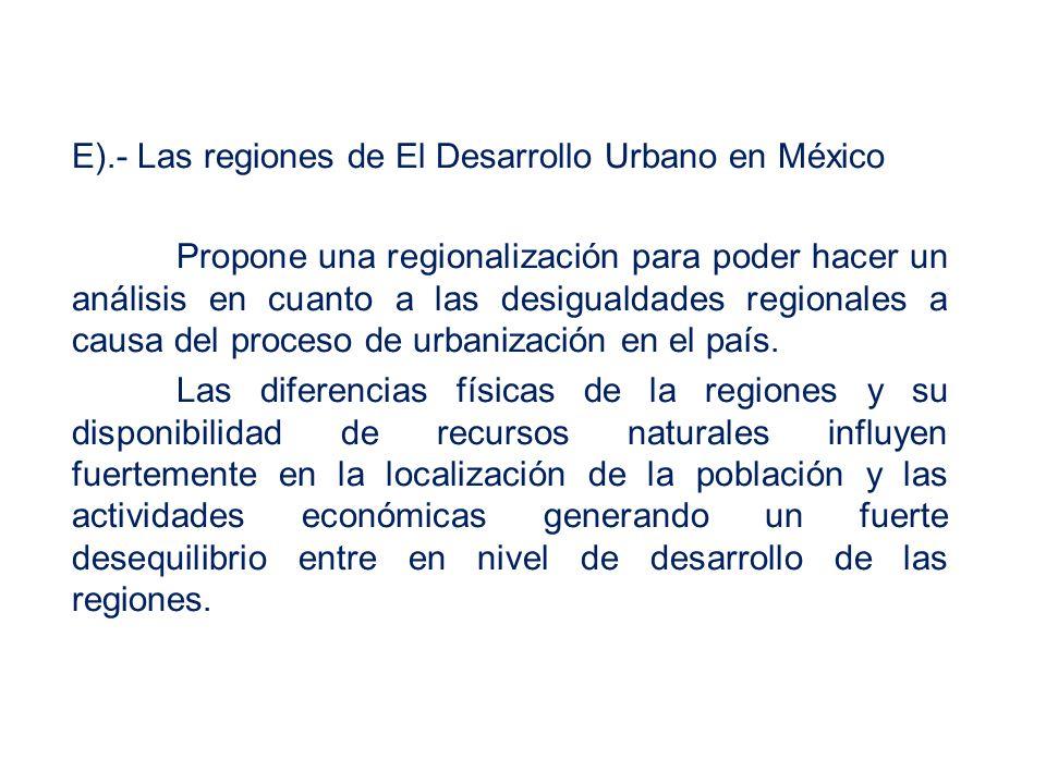 E).- Las regiones de El Desarrollo Urbano en México Propone una regionalización para poder hacer un análisis en cuanto a las desigualdades regionales a causa del proceso de urbanización en el país.