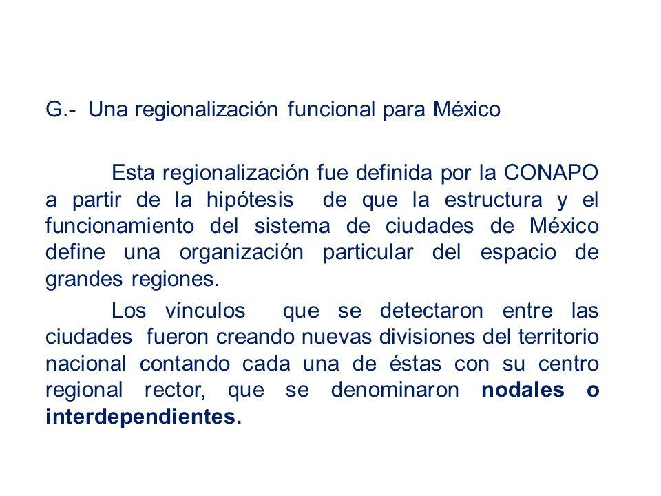 G.- Una regionalización funcional para México Esta regionalización fue definida por la CONAPO a partir de la hipótesis de que la estructura y el funcionamiento del sistema de ciudades de México define una organización particular del espacio de grandes regiones.
