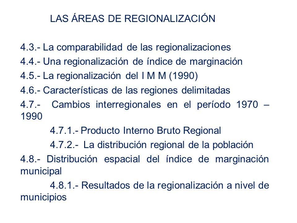 LAS ÁREAS DE REGIONALIZACIÓN 4.3.- La comparabilidad de las regionalizaciones 4.4.- Una regionalización de índice de marginación 4.5.- La regionalización del I M M (1990) 4.6.- Características de las regiones delimitadas 4.7.- Cambios interregionales en el período 1970 – 1990 4.7.1.- Producto Interno Bruto Regional 4.7.2.- La distribución regional de la población 4.8.- Distribución espacial del índice de marginación municipal 4.8.1.- Resultados de la regionalización a nivel de municipios