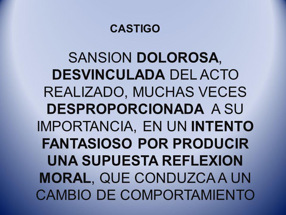 CASTIGO SANSION DOLOROSA, DESVINCULADA DEL ACTO REALIZADO, MUCHAS VECES DESPROPORCIONADA A SU IMPORTANCIA, EN UN INTENTO FANTASIOSO POR PRODUCIR UNA S