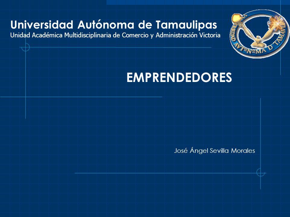 Universidad Autónoma de Tamaulipas Unidad Académica Multidisciplinaria de Comercio y Administración Victoria EMPRENDEDORES José Ángel Sevilla Morales