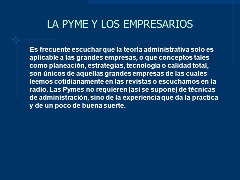 LA PYME Y LOS EMPRESARIOS A lo anterior, también es común agregar comentarios en el sentido de que la Pyme no es tan importante como la gran empresa y que, ante la apertura y particularmente ante el Tratado de Libre Comercio, solo las grandes empresas saldrán adelante