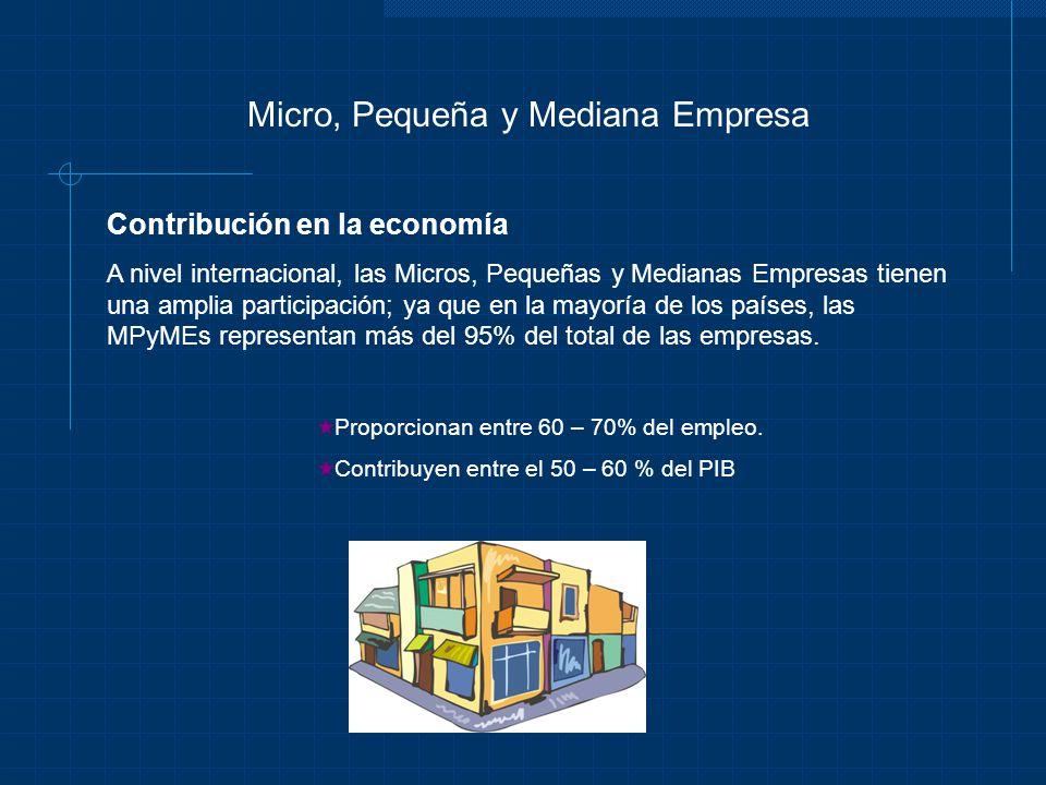 Micro, Pequeña y Mediana Empresa Contribución en la economía A nivel internacional, las Micros, Pequeñas y Medianas Empresas tienen una amplia partici