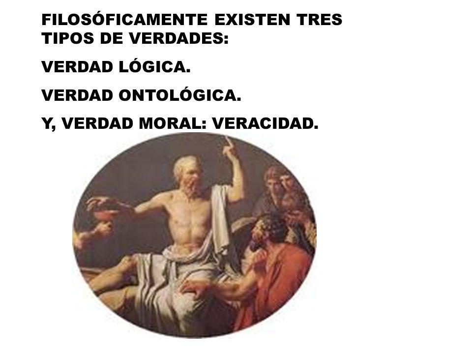 FILOSÓFICAMENTE EXISTEN TRES TIPOS DE VERDADES: VERDAD LÓGICA. VERDAD ONTOLÓGICA. Y, VERDAD MORAL: VERACIDAD.