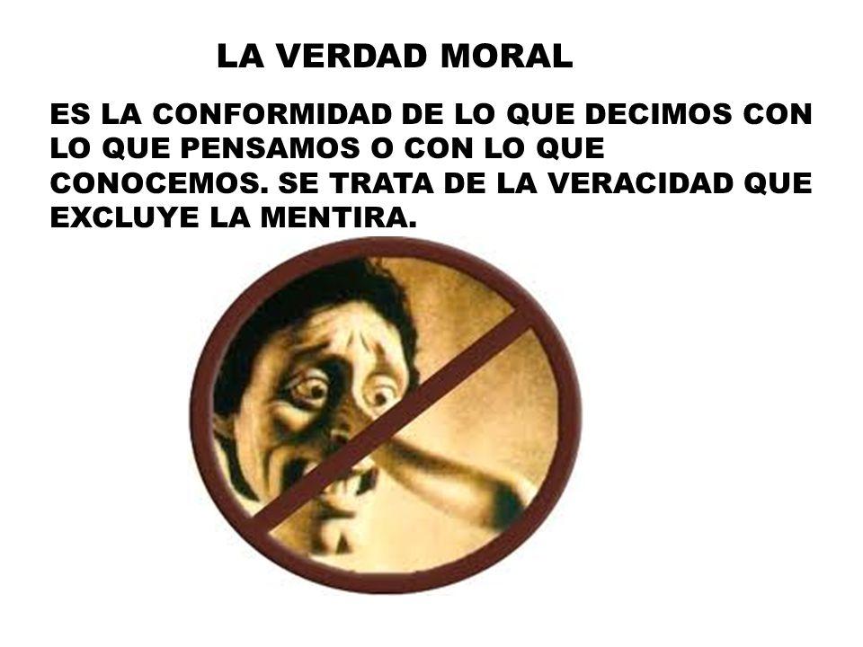 LA VERDAD MORAL ES LA CONFORMIDAD DE LO QUE DECIMOS CON LO QUE PENSAMOS O CON LO QUE CONOCEMOS. SE TRATA DE LA VERACIDAD QUE EXCLUYE LA MENTIRA.