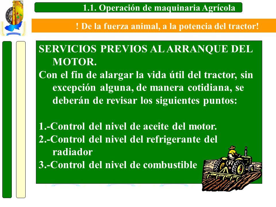 1.1. Operación de maquinaria Agrícola SERVICIOS PREVIOS AL ARRANQUE DEL MOTOR. Con el fin de alargar la vida útil del tractor, sin excepción alguna, d