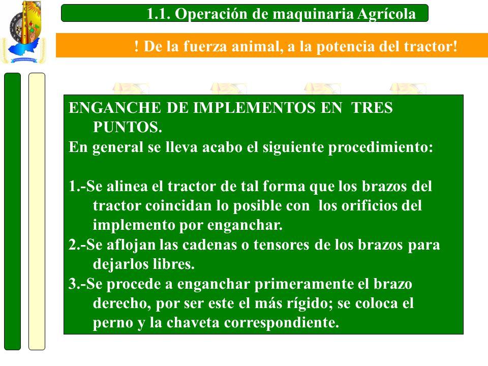 1.1. Operación de maquinaria Agrícola ENGANCHE DE IMPLEMENTOS EN TRES PUNTOS. En general se lleva acabo el siguiente procedimiento: 1.-Se alinea el tr