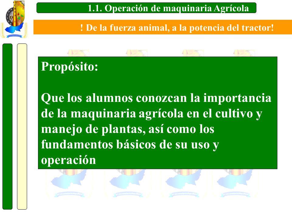 1.1. Operación de maquinaria Agrícola Propósito: Que los alumnos conozcan la importancia de la maquinaria agrícola en el cultivo y manejo de plantas,