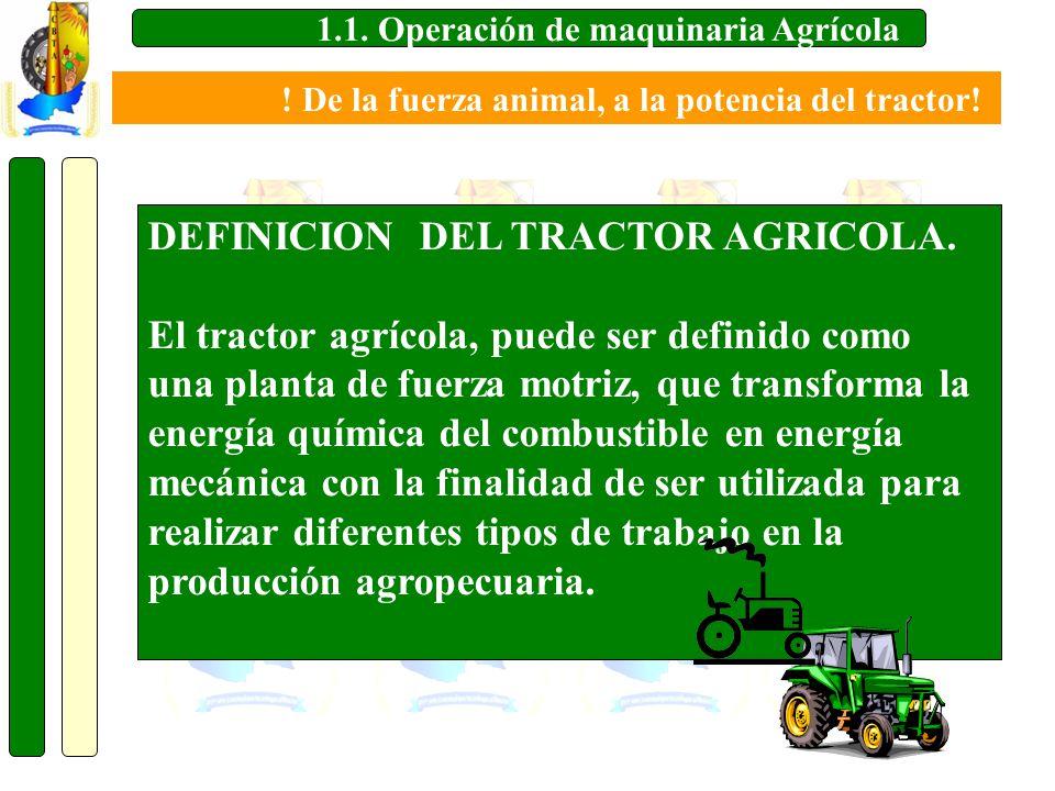 1.1. Operación de maquinaria Agrícola DEFINICION DEL TRACTOR AGRICOLA. El tractor agrícola, puede ser definido como una planta de fuerza motriz, que t