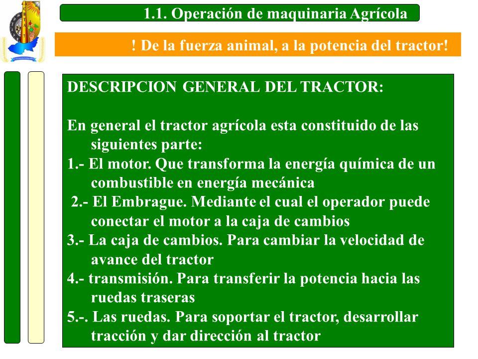 1.1. Operación de maquinaria Agrícola DESCRIPCION GENERAL DEL TRACTOR: En general el tractor agrícola esta constituido de las siguientes parte: 1.- El