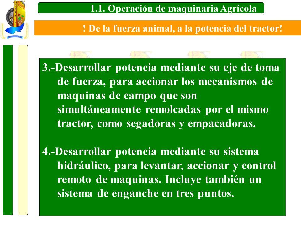 1.1. Operación de maquinaria Agrícola 3.-Desarrollar potencia mediante su eje de toma de fuerza, para accionar los mecanismos de maquinas de campo que