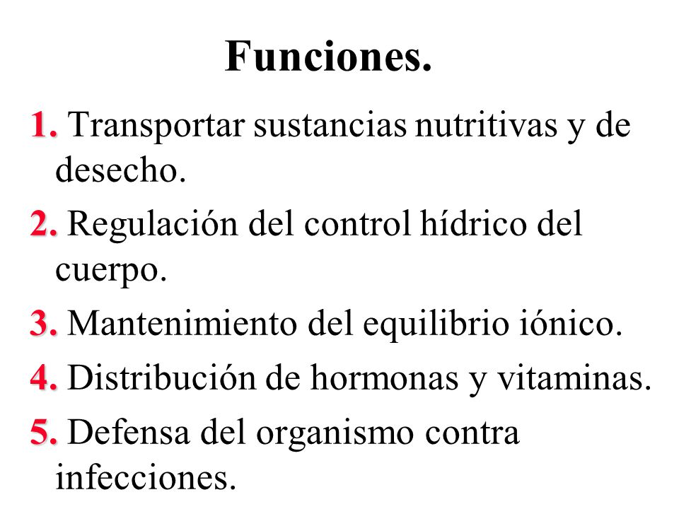 Funciones. 1. 1. Transportar sustancias nutritivas y de desecho. 2. 2. Regulación del control hídrico del cuerpo. 3. 3. Mantenimiento del equilibrio i