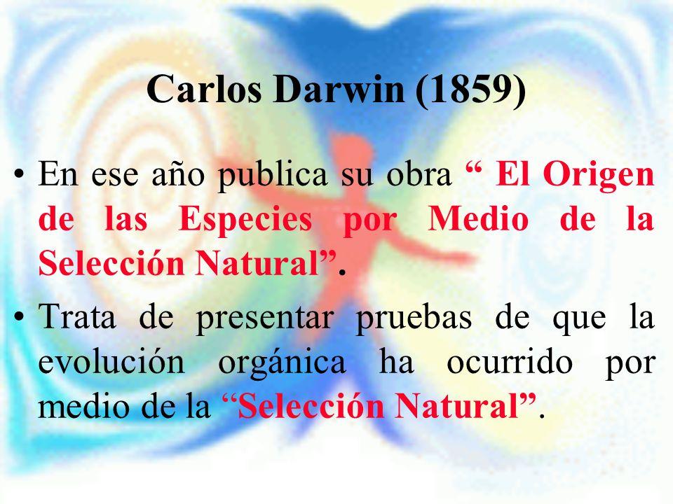 Carlos Darwin (1859) En ese año publica su obra El Origen de las Especies por Medio de la Selección Natural. Trata de presentar pruebas de que la evol