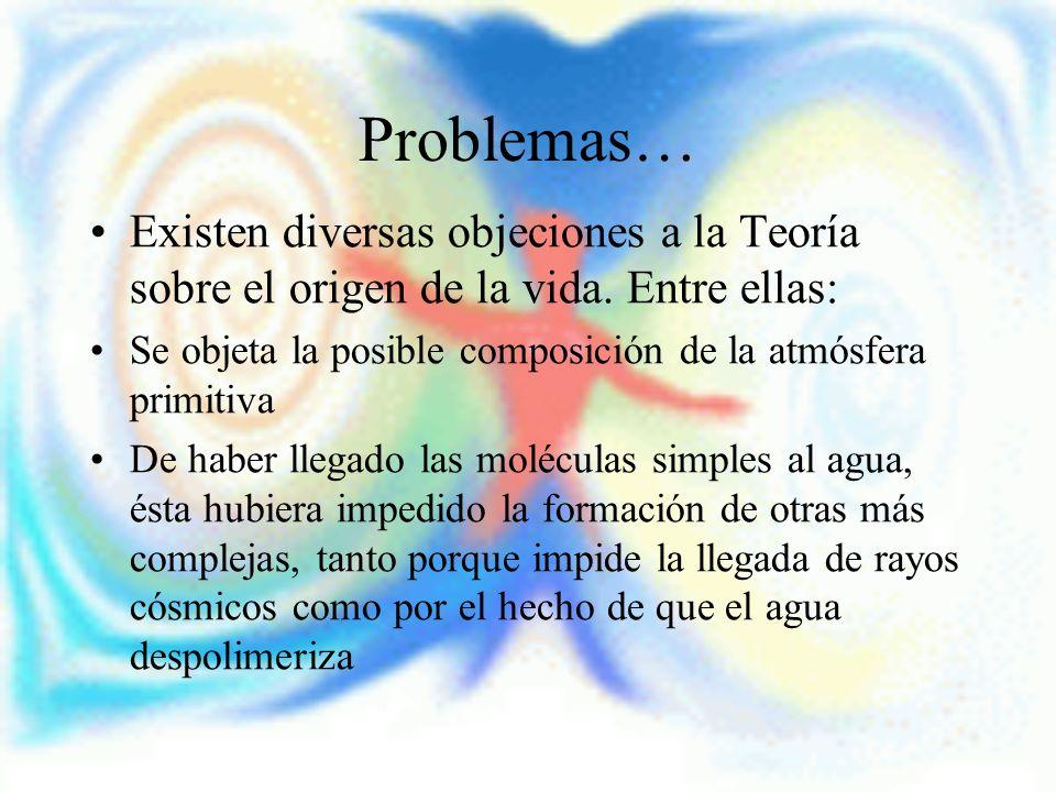 Problemas… Existen diversas objeciones a la Teoría sobre el origen de la vida. Entre ellas: Se objeta la posible composición de la atmósfera primitiva