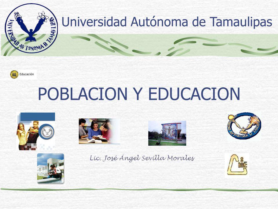 POBLACION Y EDUCACION Lic. José Ángel Sevilla Morales Universidad Autónoma de Tamaulipas