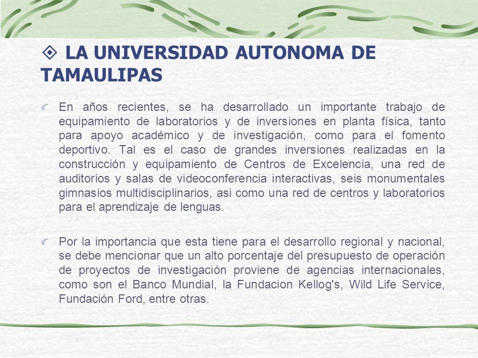 LA UNIVERSIDAD AUTONOMA DE TAMAULIPAS En años recientes, se ha desarrollado un importante trabajo de equipamiento de laboratorios y de inversiones en planta física, tanto para apoyo académico y de investigación, como para el fomento deportivo.