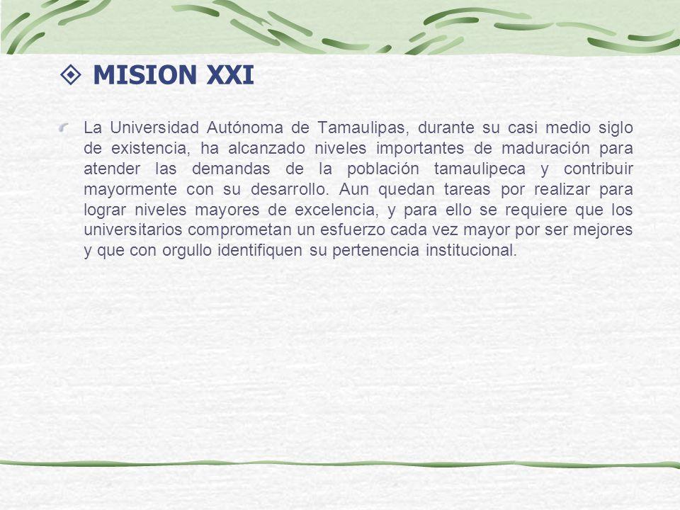 MISION XXI La Universidad Autónoma de Tamaulipas, durante su casi medio siglo de existencia, ha alcanzado niveles importantes de maduración para atender las demandas de la población tamaulipeca y contribuir mayormente con su desarrollo.
