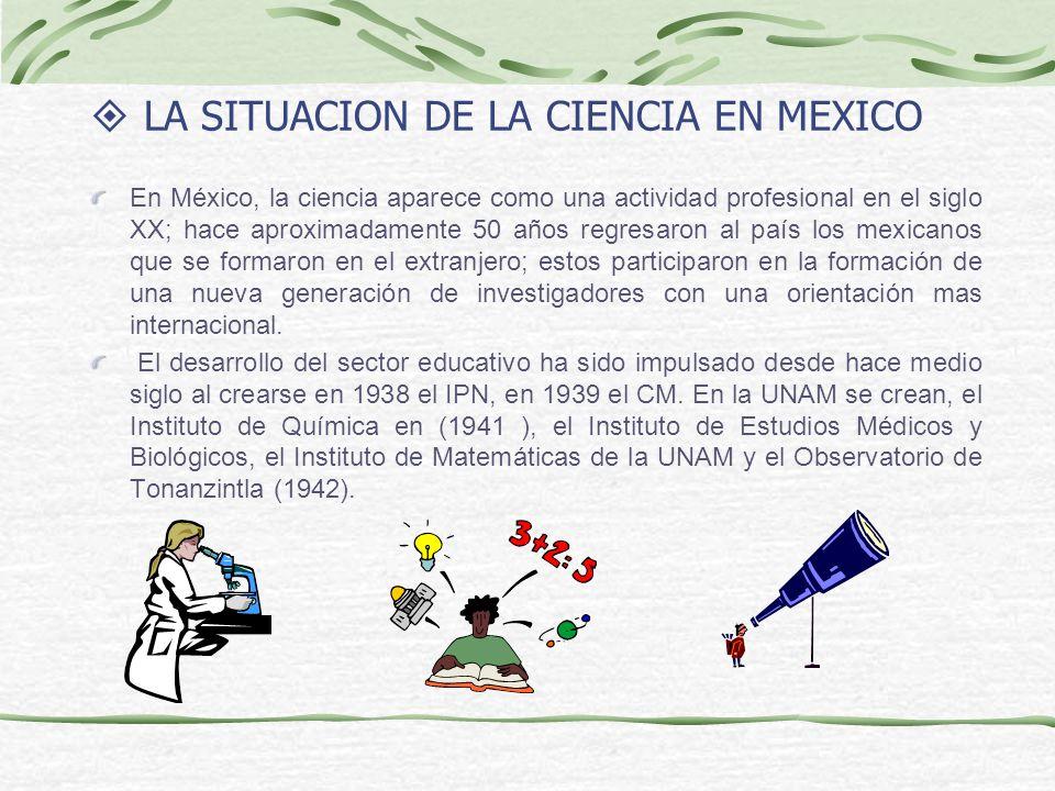 LA SITUACION DE LA CIENCIA EN MEXICO En México, la ciencia aparece como una actividad profesional en el siglo XX; hace aproximadamente 50 años regresaron al país los mexicanos que se formaron en el extranjero; estos participaron en la formación de una nueva generación de investigadores con una orientación mas internacional.