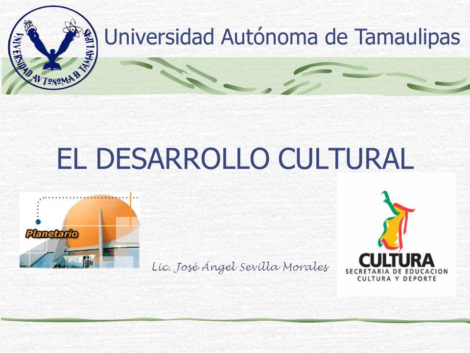 EL DESARROLLO CULTURAL Lic. José Ángel Sevilla Morales Universidad Autónoma de Tamaulipas