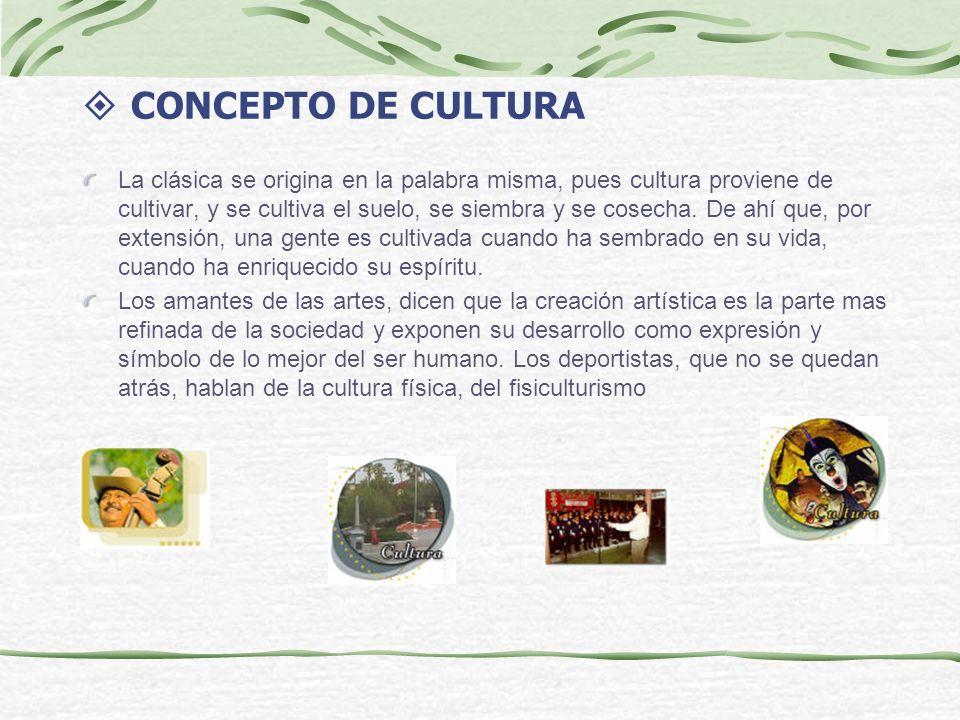 CONCEPTO DE CULTURA La clásica se origina en la palabra misma, pues cultura proviene de cultivar, y se cultiva el suelo, se siembra y se cosecha. De a