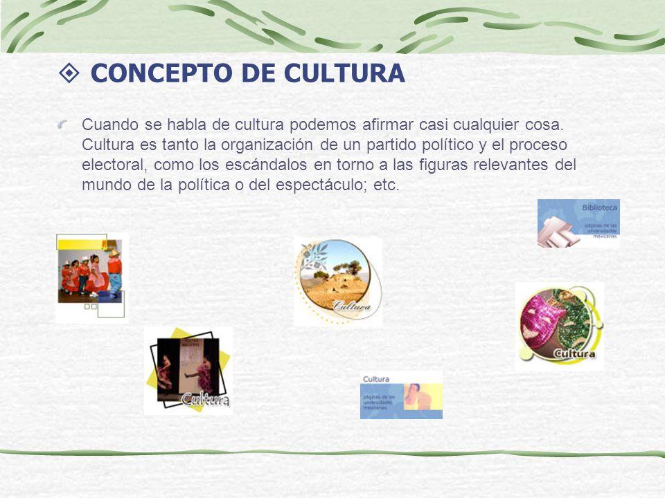 CONCEPTO DE CULTURA Cuando se habla de cultura podemos afirmar casi cualquier cosa. Cultura es tanto la organización de un partido político y el proce