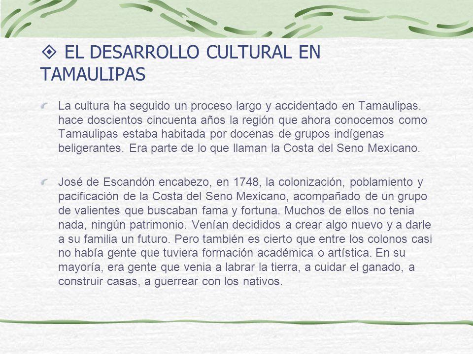 EL DESARROLLO CULTURAL EN TAMAULIPAS La cultura ha seguido un proceso largo y accidentado en Tamaulipas. hace doscientos cincuenta años la región que