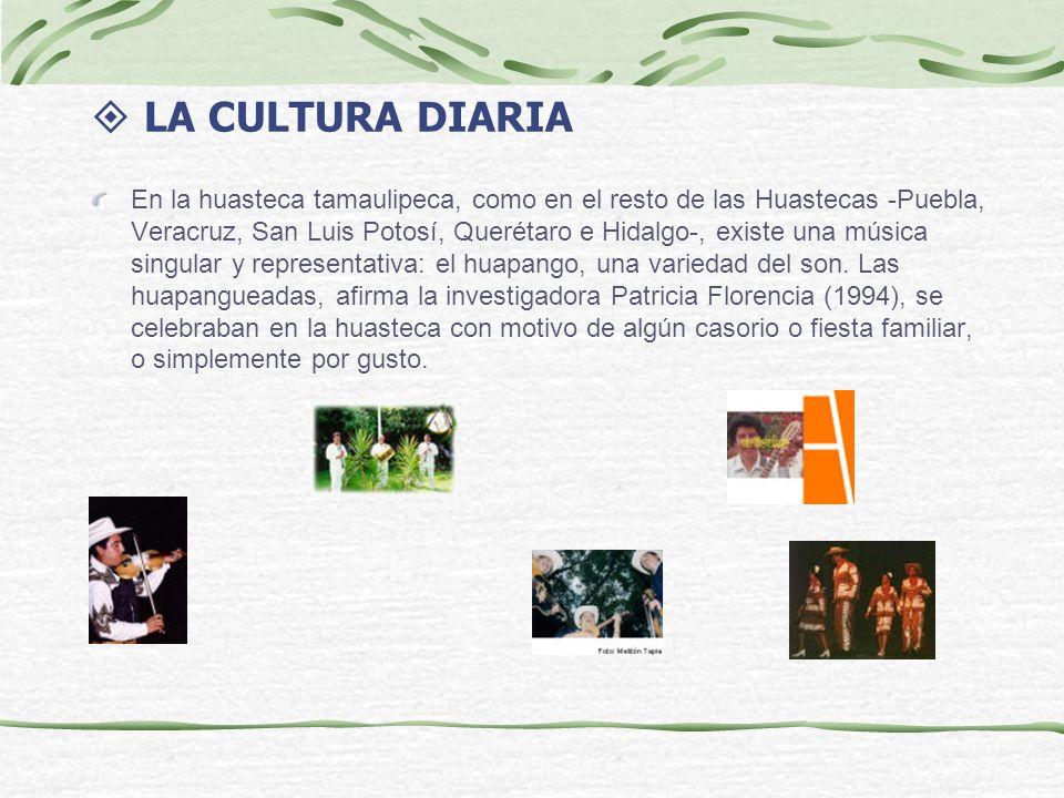 LA CULTURA DIARIA En la huasteca tamaulipeca, como en el resto de las Huastecas -Puebla, Veracruz, San Luis Potosí, Querétaro e Hidalgo-, existe una música singular y representativa: el huapango, una variedad del son.