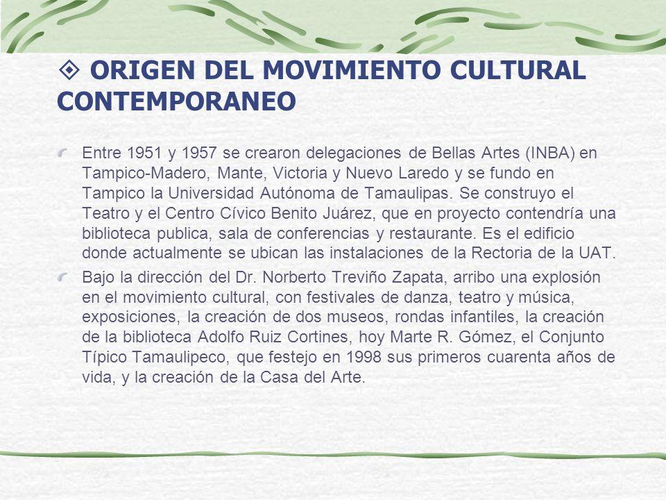 ORIGEN DEL MOVIMIENTO CULTURAL CONTEMPORANEO Entre 1951 y 1957 se crearon delegaciones de Bellas Artes (INBA) en Tampico-Madero, Mante, Victoria y Nuevo Laredo y se fundo en Tampico la Universidad Autónoma de Tamaulipas.