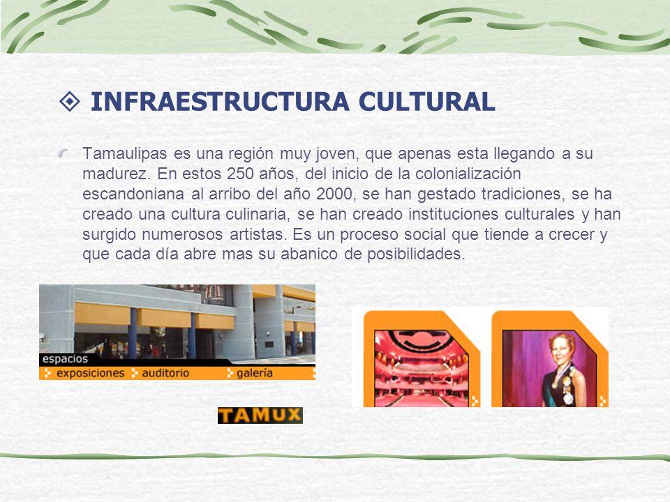 INFRAESTRUCTURA CULTURAL Tamaulipas es una región muy joven, que apenas esta llegando a su madurez. En estos 250 años, del inicio de la colonializació