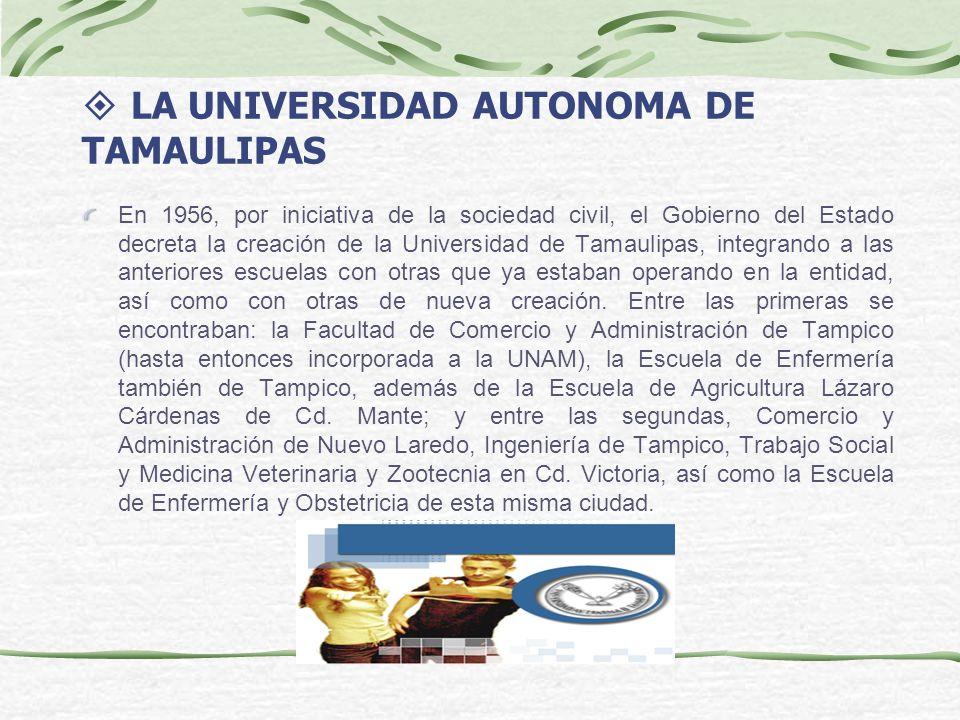 LA UNIVERSIDAD AUTONOMA DE TAMAULIPAS En 1956, por iniciativa de la sociedad civil, el Gobierno del Estado decreta la creación de la Universidad de Ta
