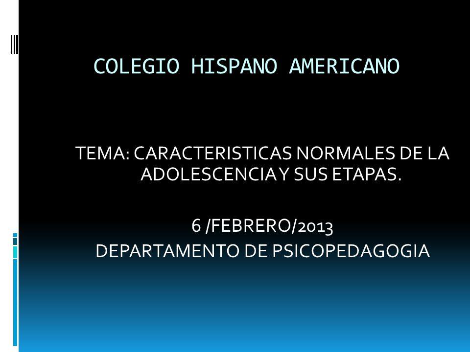 COLEGIO HISPANO AMERICANO TEMA: CARACTERISTICAS NORMALES DE LA ADOLESCENCIA Y SUS ETAPAS. 6 /FEBRERO/2013 DEPARTAMENTO DE PSICOPEDAGOGIA