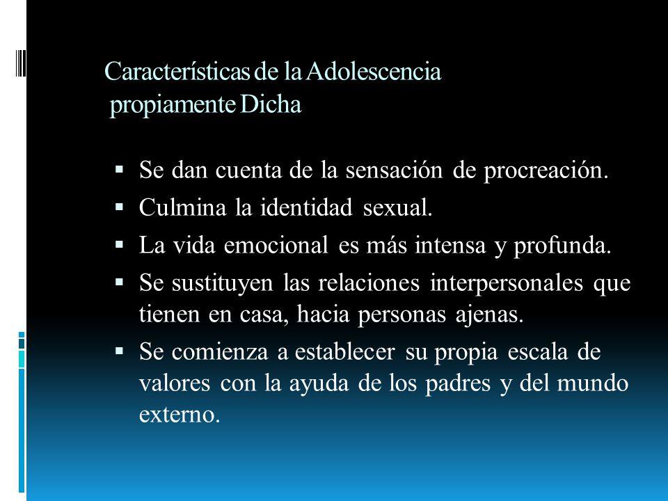 Características de la Adolescencia propiamente Dicha Se dan cuenta de la sensación de procreación. Culmina la identidad sexual. La vida emocional es m