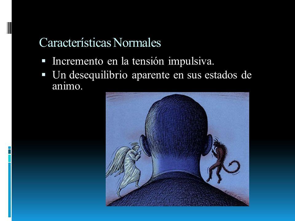 Características Normales Incremento en la tensión impulsiva. Un desequilibrio aparente en sus estados de animo.