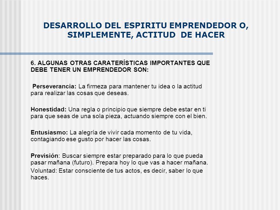 DESARROLLO DEL ESPIRITU EMPRENDEDOR O, SIMPLEMENTE, ACTITUD DE HACER 6. ALGUNAS OTRAS CARATERÍSTICAS IMPORTANTES QUE DEBE TENER UN EMPRENDEDOR SON: Pe