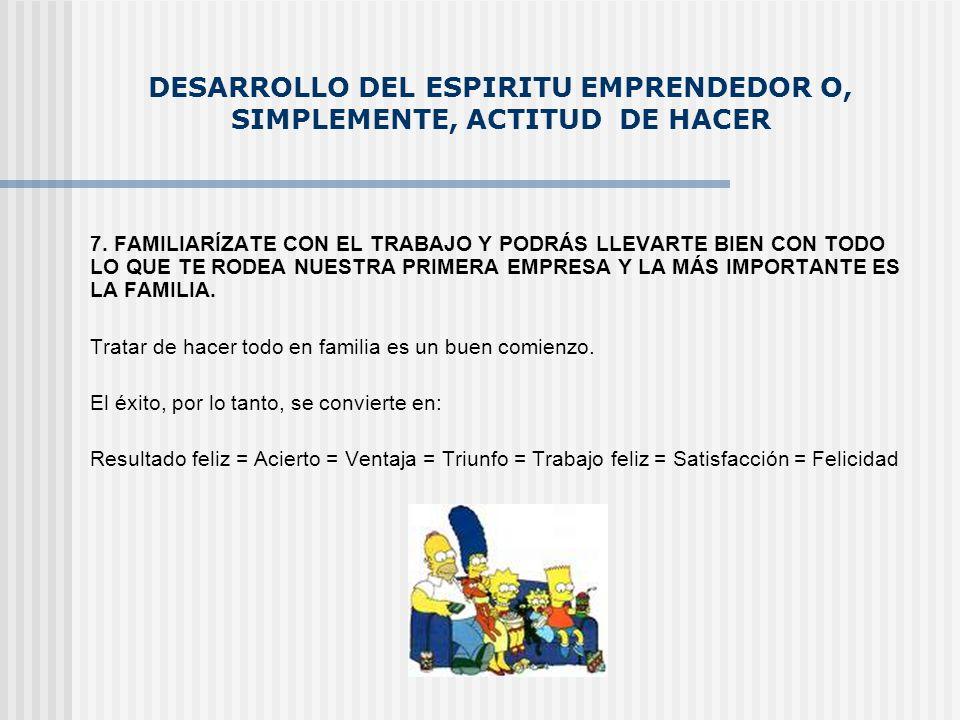 DESARROLLO DEL ESPIRITU EMPRENDEDOR O, SIMPLEMENTE, ACTITUD DE HACER 7. FAMILIARÍZATE CON EL TRABAJO Y PODRÁS LLEVARTE BIEN CON TODO LO QUE TE RODEA N