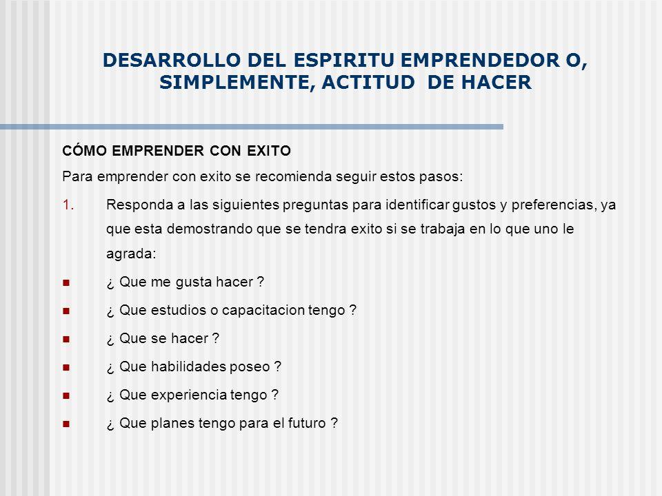 DESARROLLO DEL ESPIRITU EMPRENDEDOR O, SIMPLEMENTE, ACTITUD DE HACER CÓMO EMPRENDER CON EXITO Para emprender con exito se recomienda seguir estos paso