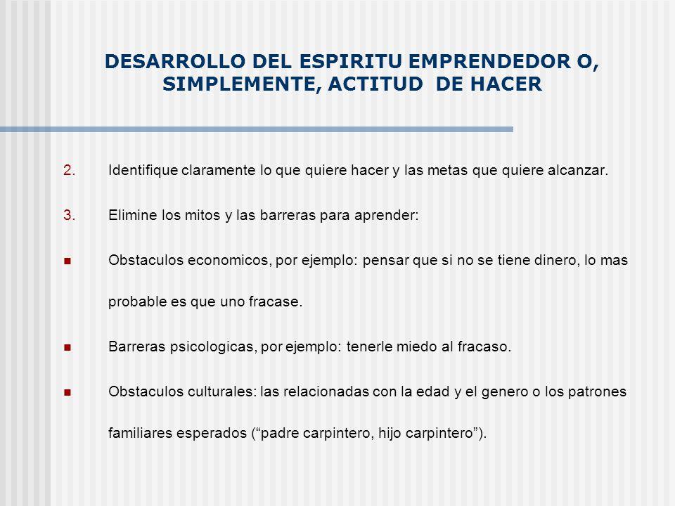 DESARROLLO DEL ESPIRITU EMPRENDEDOR O, SIMPLEMENTE, ACTITUD DE HACER 2.Identifique claramente lo que quiere hacer y las metas que quiere alcanzar. 3.E