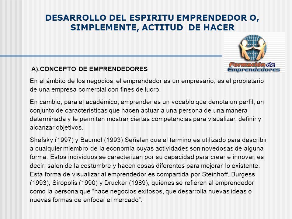 DESARROLLO DEL ESPIRITU EMPRENDEDOR O, SIMPLEMENTE, ACTITUD DE HACER A).CONCEPTO DE EMPRENDEDORES En el ámbito de los negocios, el emprendedor es un e