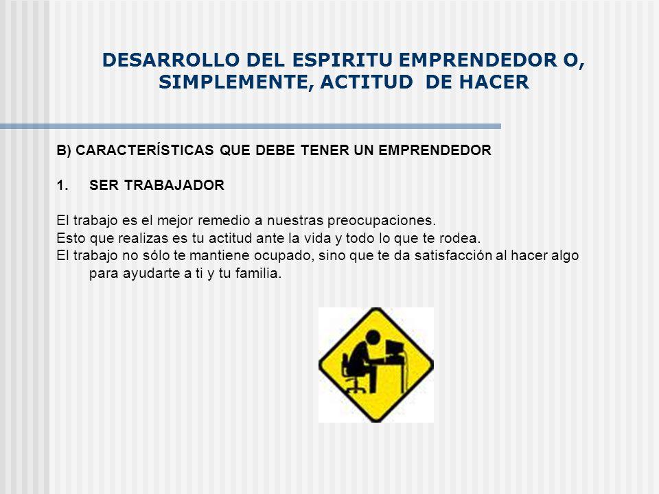DESARROLLO DEL ESPIRITU EMPRENDEDOR O, SIMPLEMENTE, ACTITUD DE HACER B) CARACTERÍSTICAS QUE DEBE TENER UN EMPRENDEDOR 1.SER TRABAJADOR El trabajo es e