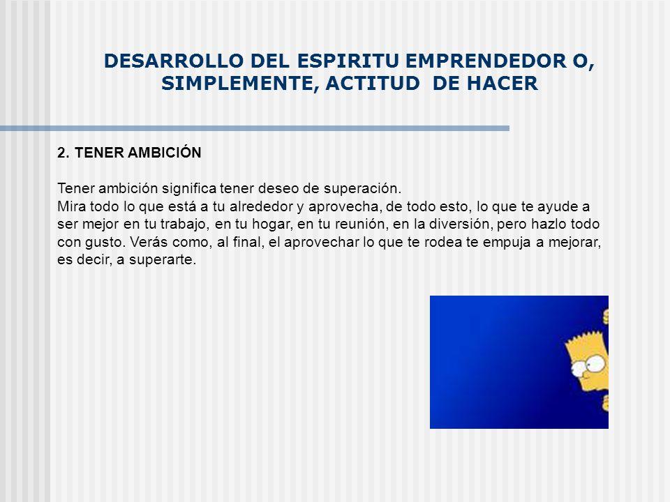 DESARROLLO DEL ESPIRITU EMPRENDEDOR O, SIMPLEMENTE, ACTITUD DE HACER 3.