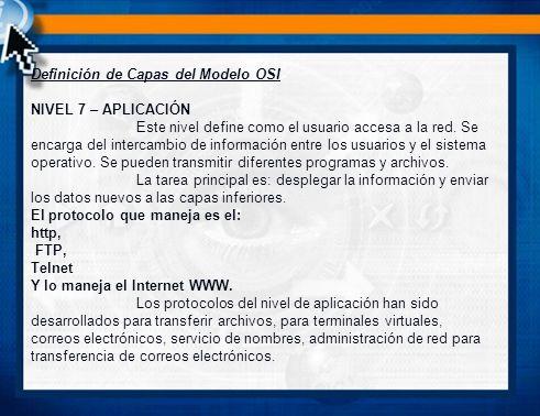 Definición de Capas del Modelo OSI NIVEL 7 – APLICACIÓN Este nivel define como el usuario accesa a la red.