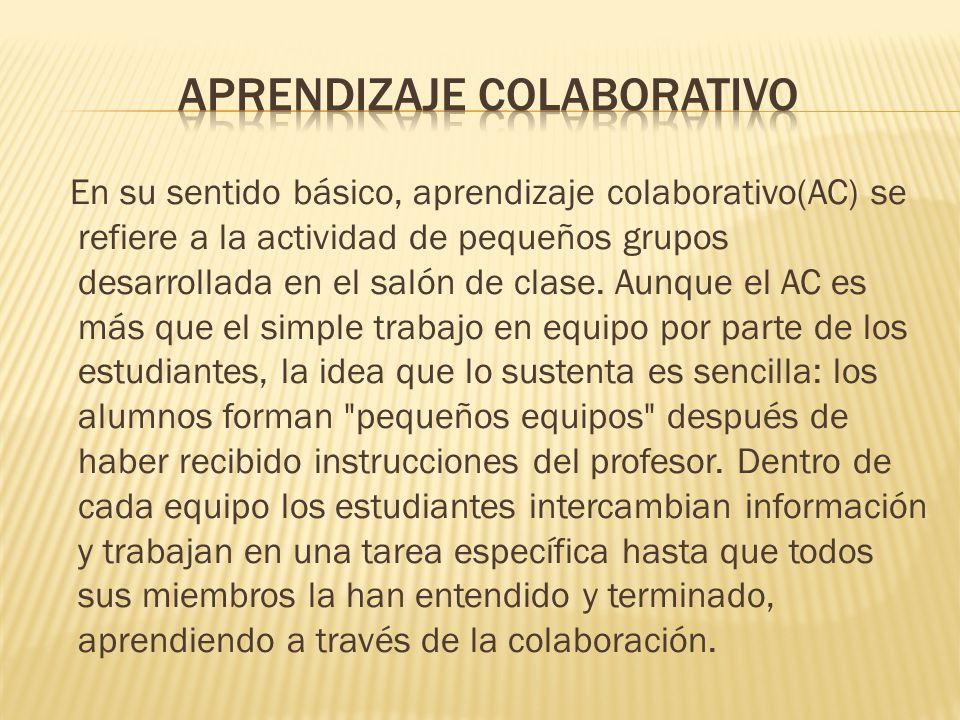 En su sentido básico, aprendizaje colaborativo(AC) se refiere a la actividad de pequeños grupos desarrollada en el salón de clase. Aunque el AC es más