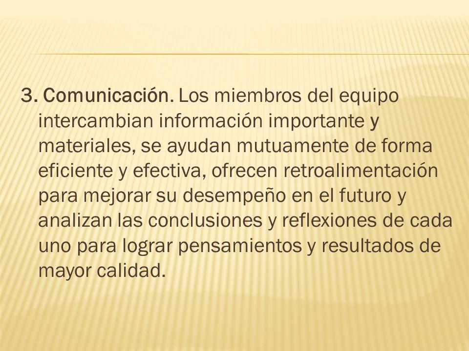 3. Comunicación. Los miembros del equipo intercambian información importante y materiales, se ayudan mutuamente de forma eficiente y efectiva, ofrecen
