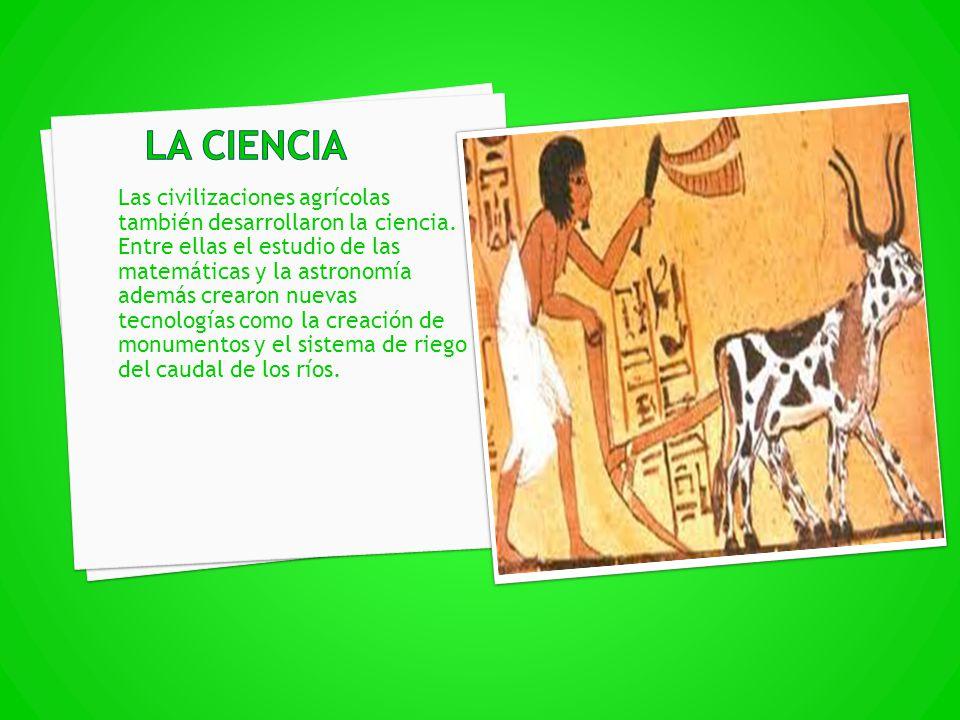 Las civilizaciones agrícolas también desarrollaron la ciencia. Entre ellas el estudio de las matemáticas y la astronomía además crearon nuevas tecnolo