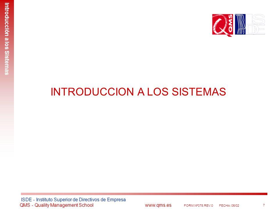 ISDE - Instituto Superior de Directivos de Empresa ISDE - Instituto Superior de Directivos de Empresa QMS - Quality Management School www.qms.es QMS - Quality Management School www.qms.es FORM.Nº078.REV.0FECHA: 05/02 8 Introducción a los Sistemas Objeto y ámbito Introducción a los Sistemas Un Sistema de Gestión se implanta con el objeto de realizar las actividades de la organización cumpliendo los requisitos contractuales de los clientes, medioambientales y de seguridad de los trabajadores, entre otros.