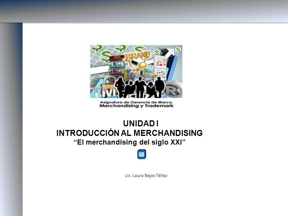 UNIDAD I INTRODUCCIÓN AL MERCHANDISING El merchandising del siglo XXI Lic. Laura Bejos Téllez