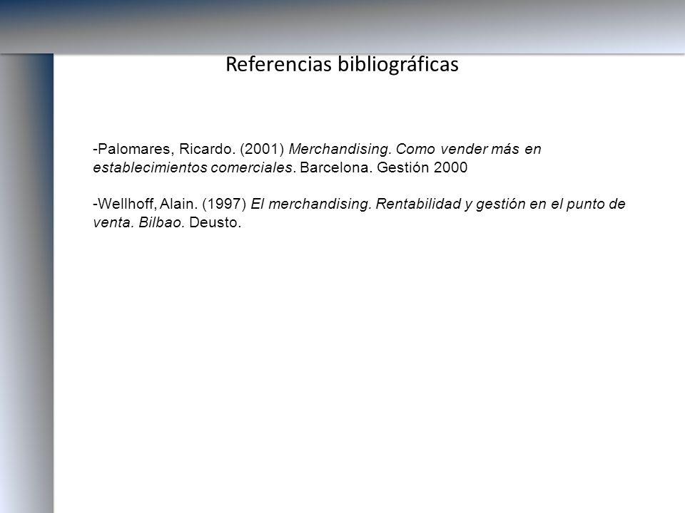 Referencias bibliográficas -Palomares, Ricardo. (2001) Merchandising. Como vender más en establecimientos comerciales. Barcelona. Gestión 2000 -Wellho
