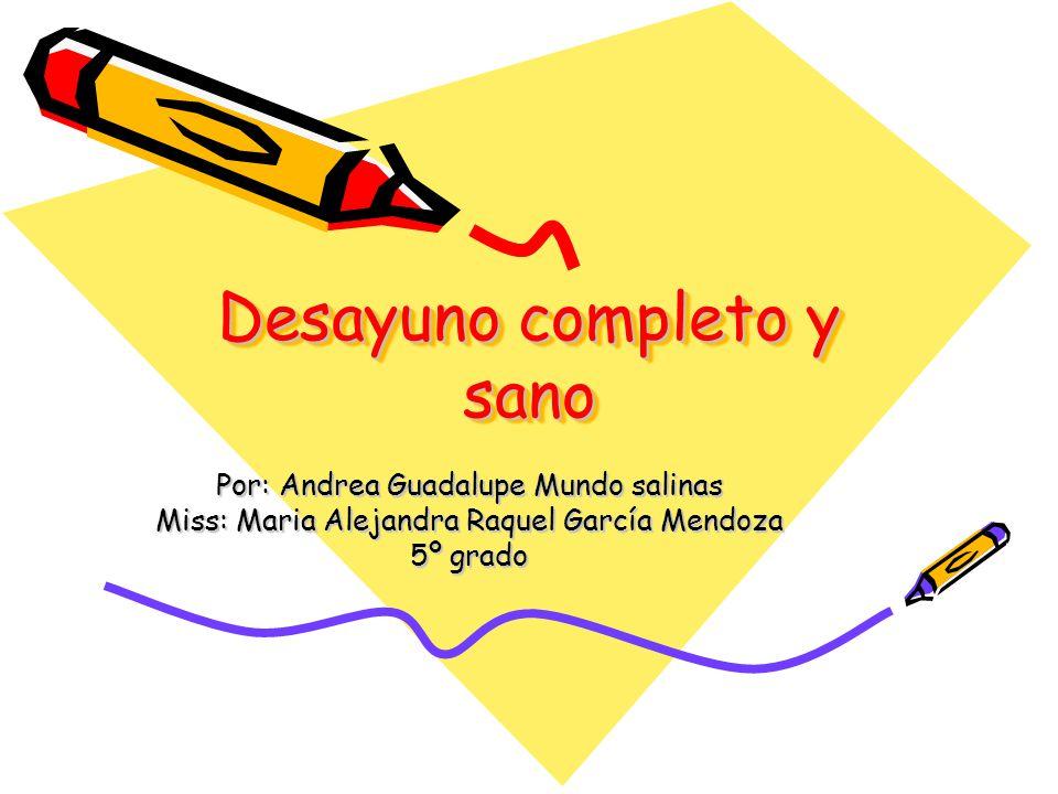 Desayuno completo y sano Por: Andrea Guadalupe Mundo salinas Miss: Maria Alejandra Raquel García Mendoza 5º grado