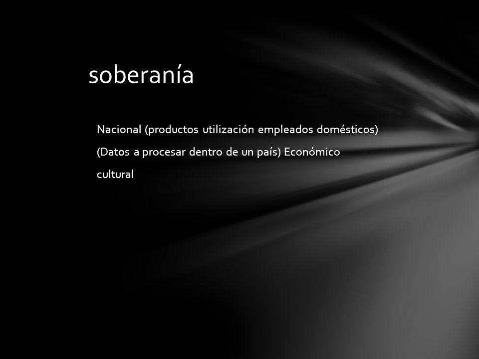 Nacional (productos utilización empleados domésticos) (Datos a procesar dentro de un país) Económico cultural soberanía